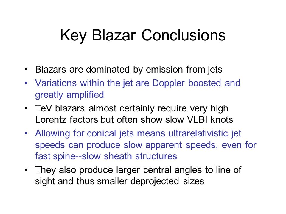 Key Blazar Conclusions Blazars are dominated by emission from jets Variations within the jet are Doppler boosted and greatly amplified TeV blazars almost certainly require very high Lorentz factors but often show slow VLBI knots Allowing for conical jets means ultrarelativistic jet speeds can produce slow apparent speeds, even for fast spine--slow sheath structures They also produce larger central angles to line of sight and thus smaller deprojected sizes