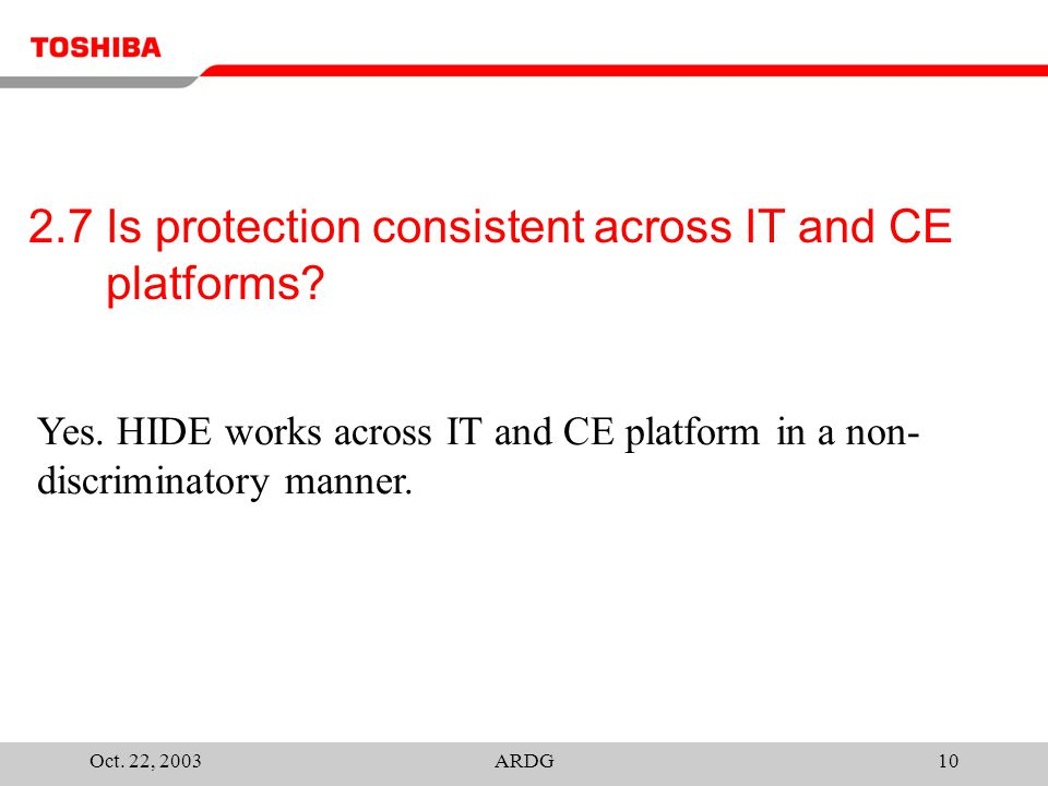 Oct. 22, 2003ARDG10 2.7 Is protection consistent across IT and CE platforms? Yes. HIDE works across IT and CE platform in a non- discriminatory manner