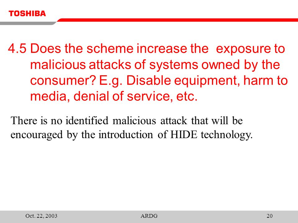 Oct. 22, 2003ARDG20 4.5 Does the scheme increase the exposure to malicious attacks of systems owned by the consumer? E.g. Disable equipment, harm to m