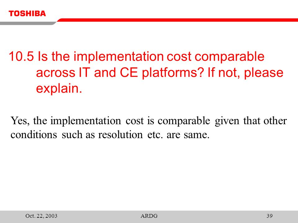 Oct. 22, 2003ARDG39 10.5 Is the implementation cost comparable across IT and CE platforms? If not, please explain. Yes, the implementation cost is com