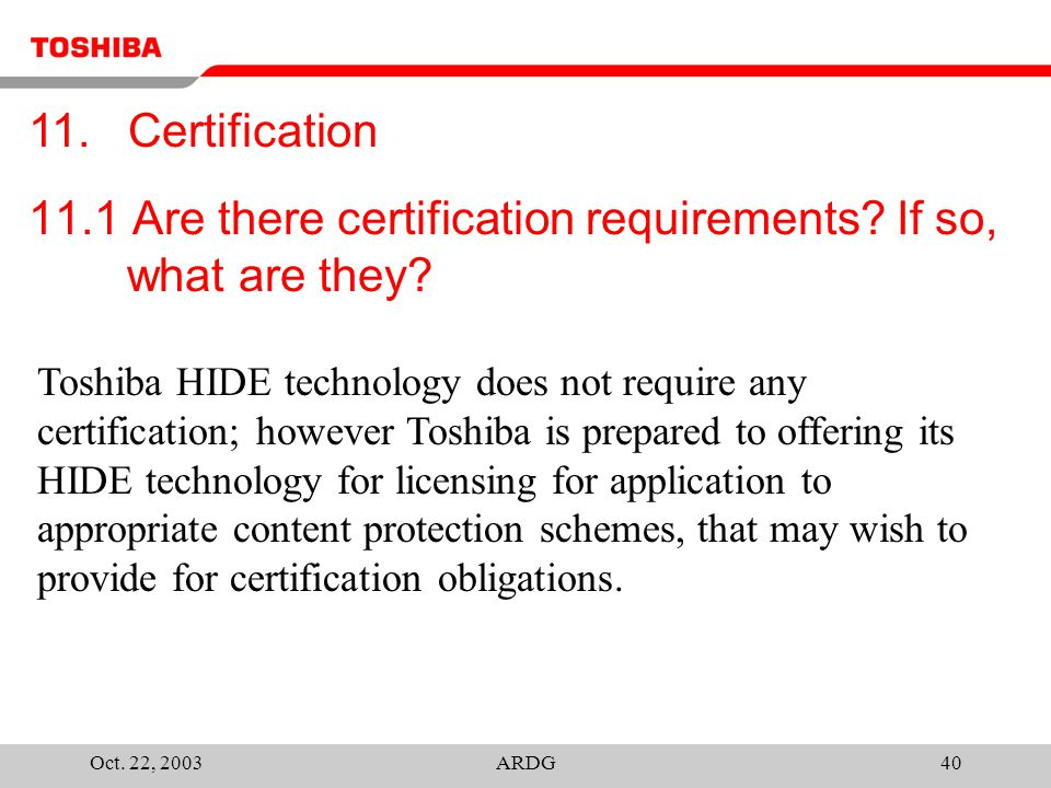 Oct. 22, 2003ARDG40 11.1 Are there certification requirements? If so, what are they? Toshiba HIDE technology does not require any certification; howev
