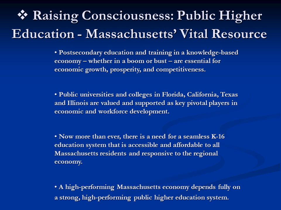 Raising Consciousness: Public Higher Education - Massachusetts' Vital Resource Postsecondary education and training in a knowledge-based economy – whether in a boom or bust – are essential for economic growth, prosperity, and competitiveness.
