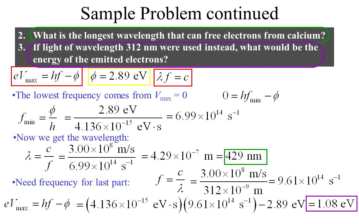 Sample Problem continued 2.What is the longest wavelength that can free electrons from calcium? 3.If light of wavelength 312 nm were used instead, wha