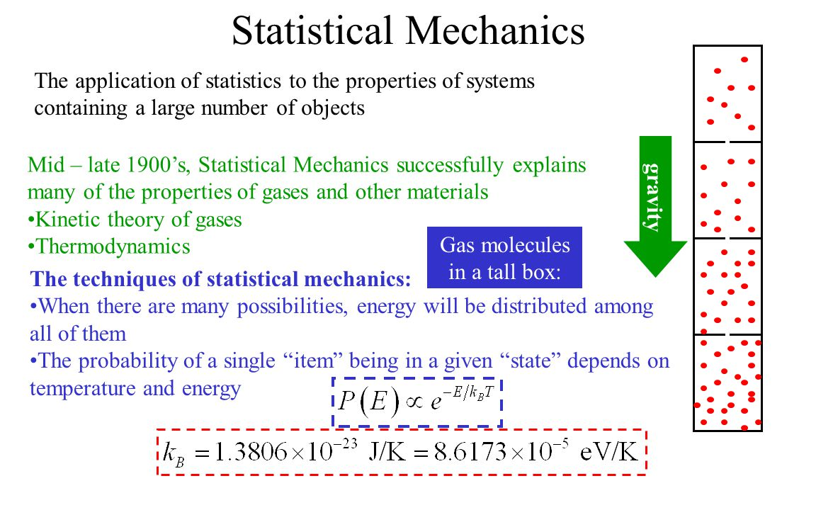 Statistical Mechanics The application of statistics to the properties of systems containing a large number of objects Mid – late 1900's, Statistical M