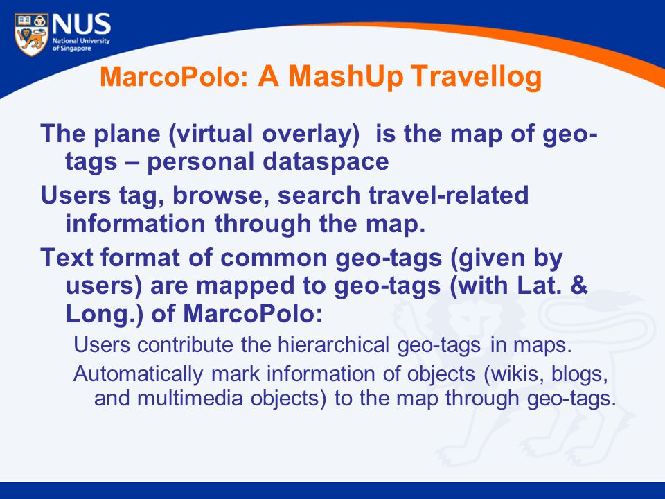 MarcoPolo: A MashUp Travellog The plane (virtual overlay) is the map of geo- tags – personal dataspace Users tag, browse, search travel-related information through the map.
