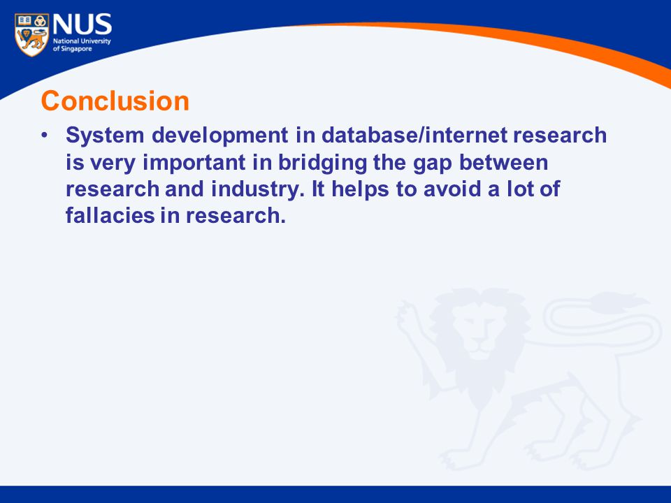 Conclusion System development in database/internet research is very important in bridging the gap between research and industry.