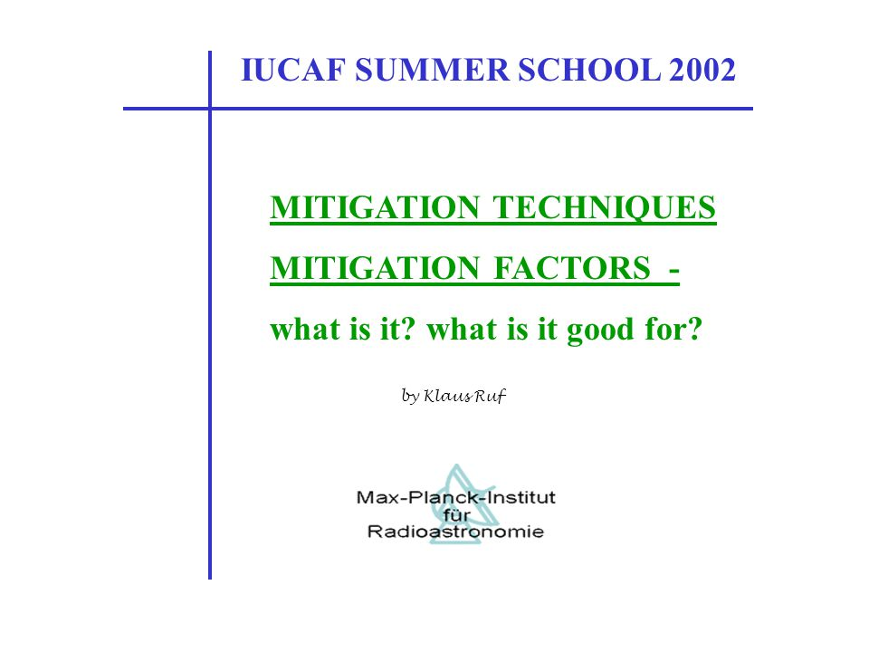 IUCAF SUMMER SCHOOL 2002 MITIGATION TECHNIQUES MITIGATION FACTORS - what is it? what is it good for? by Klaus Ruf