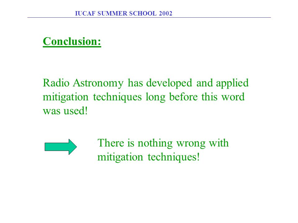 IUCAF SUMMER SCHOOL 2002 Conclusion: Radio Astronomy has developed and applied mitigation techniques long before this word was used! There is nothing