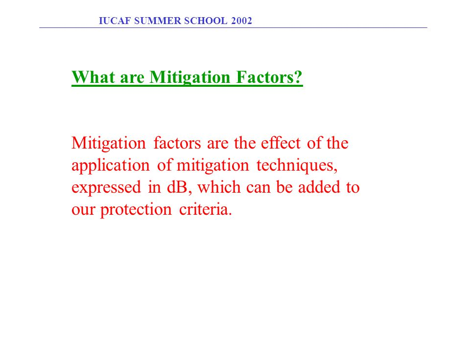 IUCAF SUMMER SCHOOL 2002 What are Mitigation Factors? Mitigation factors are the effect of the application of mitigation techniques, expressed in dB,