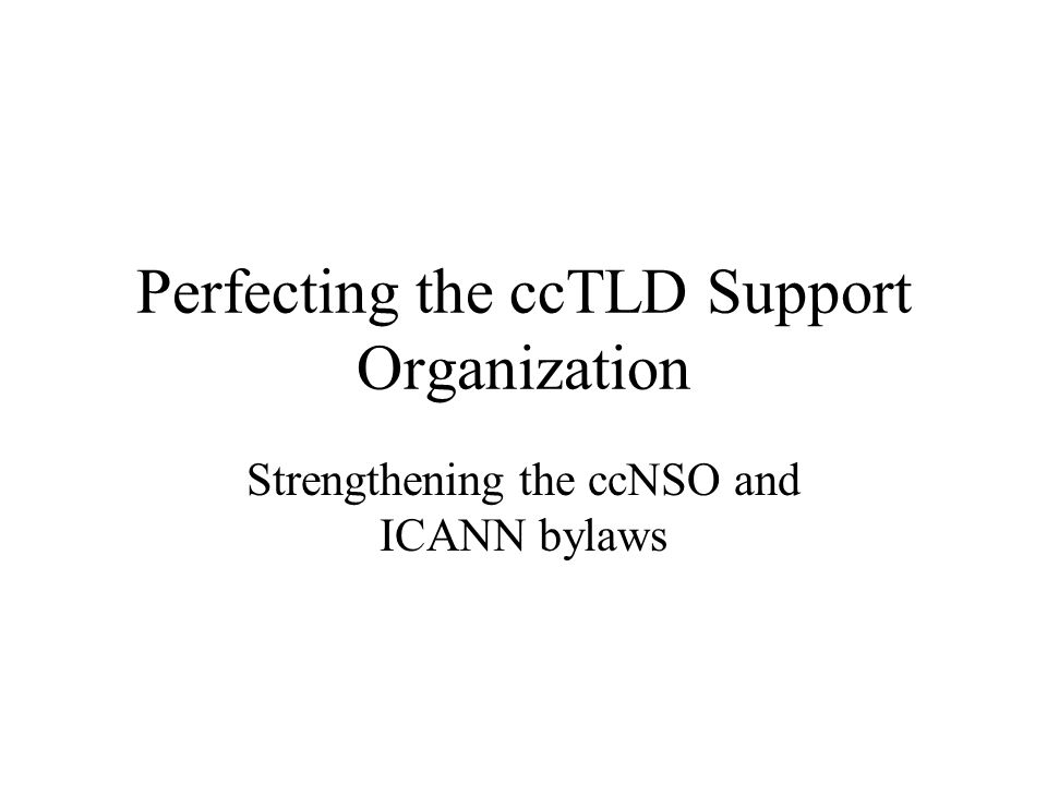 Perfecting the ccTLD Support Organization Strengthening the ccNSO and ICANN bylaws