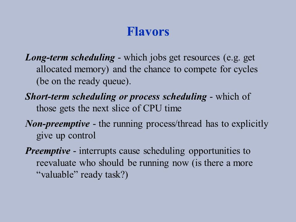 Flavors Long-term scheduling - which jobs get resources (e.g. get allocated memory) and the chance to compete for cycles (be on the ready queue). Shor