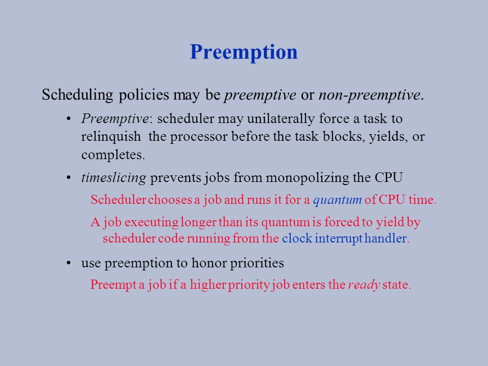 Preemption Scheduling policies may be preemptive or non-preemptive. Preemptive: scheduler may unilaterally force a task to relinquish the processor be