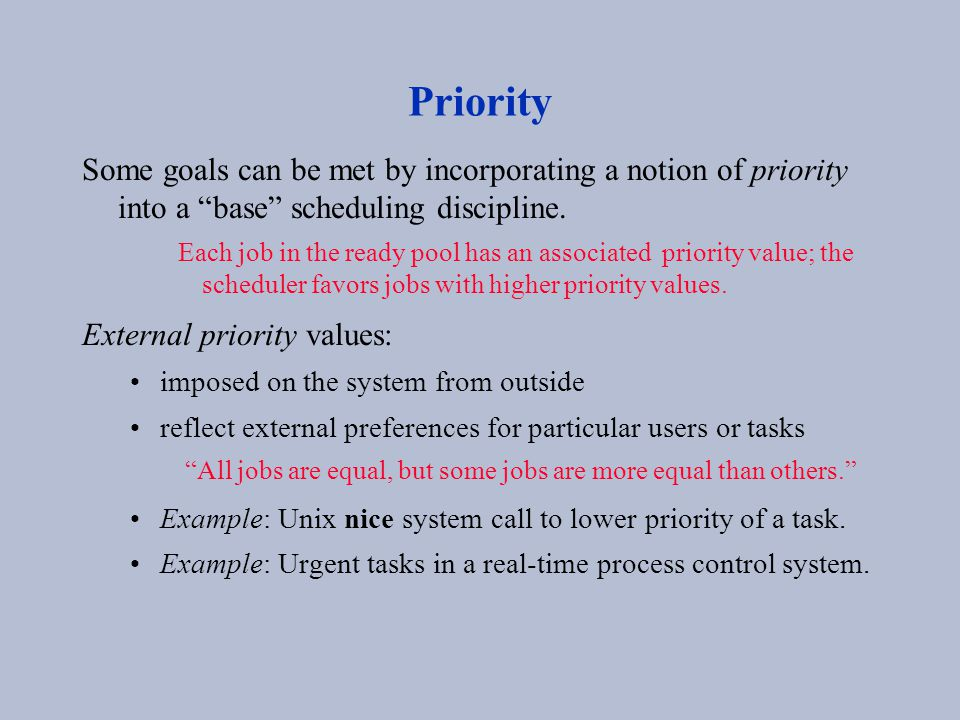 "Priority Some goals can be met by incorporating a notion of priority into a ""base"" scheduling discipline. Each job in the ready pool has an associated"