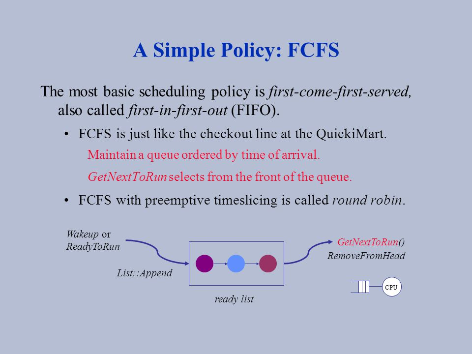 A Simple Policy: FCFS The most basic scheduling policy is first-come-first-served, also called first-in-first-out (FIFO). FCFS is just like the checko