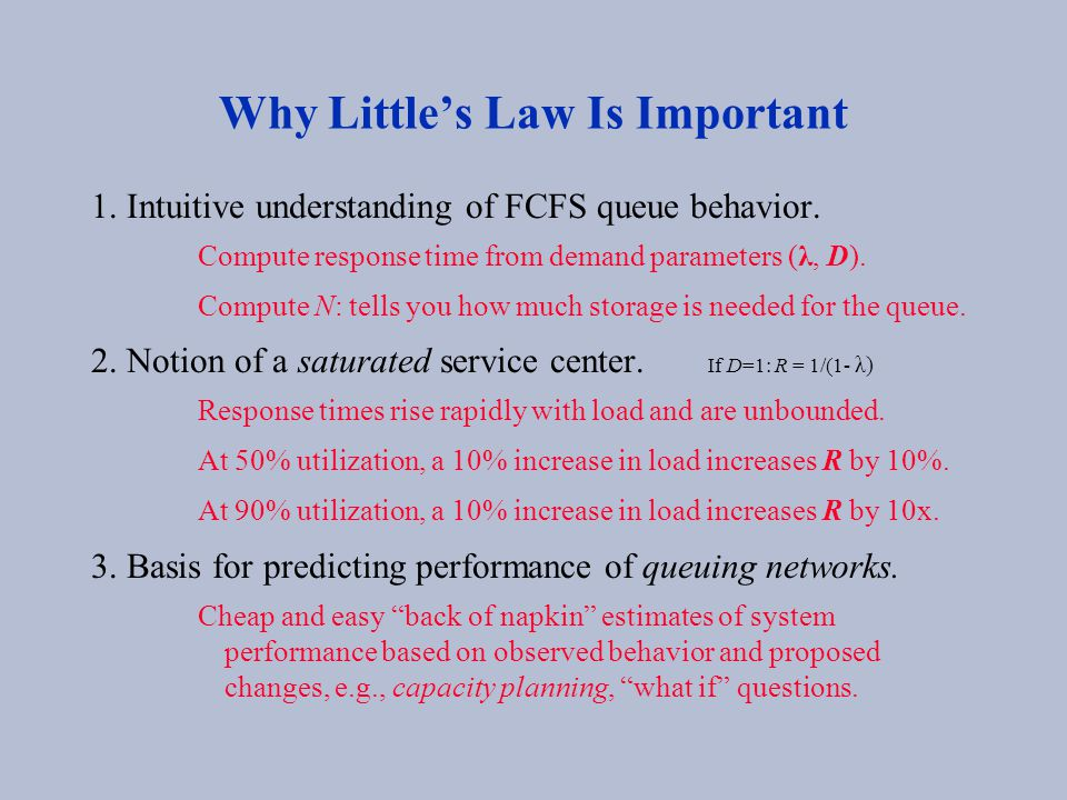 Why Little's Law Is Important 1. Intuitive understanding of FCFS queue behavior. Compute response time from demand parameters (λ, D). Compute N: tells