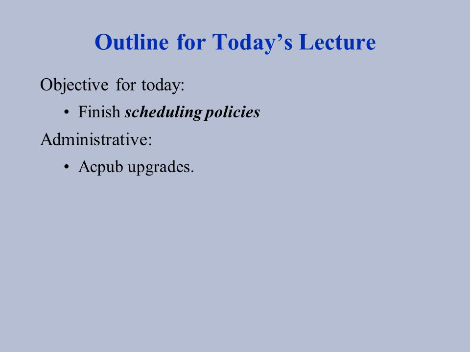 Outline for Today's Lecture Objective for today: Finish scheduling policies Administrative: Acpub upgrades.