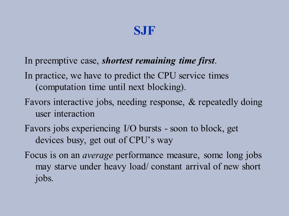 SJF In preemptive case, shortest remaining time first. In practice, we have to predict the CPU service times (computation time until next blocking). F