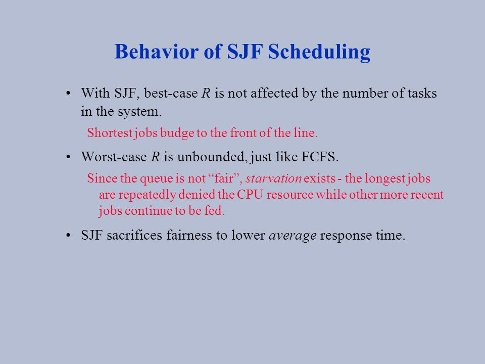 Behavior of SJF Scheduling With SJF, best-case R is not affected by the number of tasks in the system. Shortest jobs budge to the front of the line. W