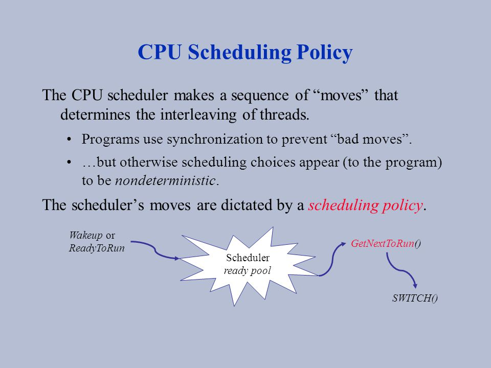 "CPU Scheduling Policy The CPU scheduler makes a sequence of ""moves"" that determines the interleaving of threads. Programs use synchronization to preve"
