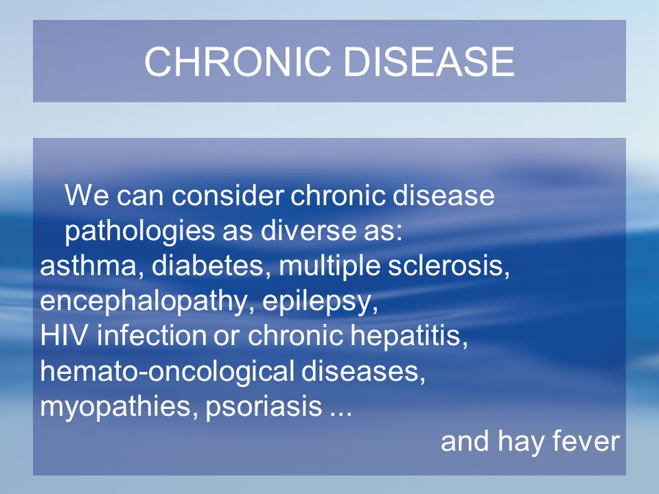 CHRONIC DISEASE We can consider chronic disease pathologies as diverse as: asthma, diabetes, multiple sclerosis, encephalopathy, epilepsy, HIV infecti