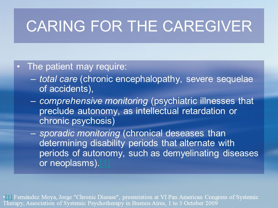 CARING FOR THE CAREGIVER The patient may require: –total care (chronic encephalopathy, severe sequelae of accidents), –comprehensive monitoring (psych