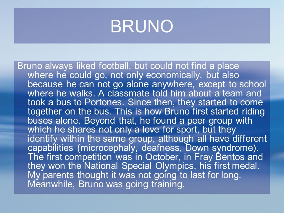 BRUNO Bruno always liked football, but could not find a place where he could go, not only economically, but also because he can not go alone anywhere,