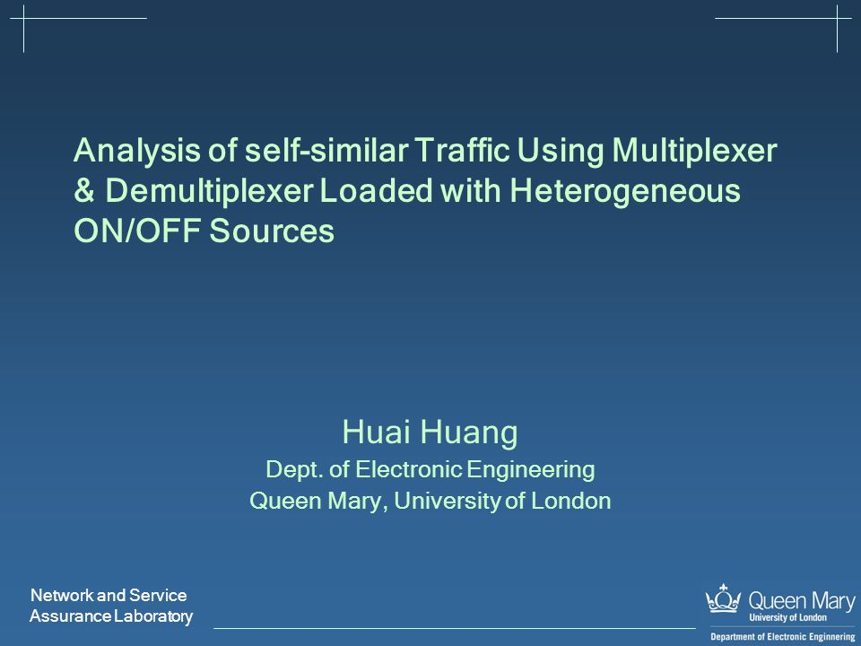 Network and Service Assurance Laboratory Analysis of self-similar Traffic Using Multiplexer & Demultiplexer Loaded with Heterogeneous ON/OFF Sources Huai Huang Dept.
