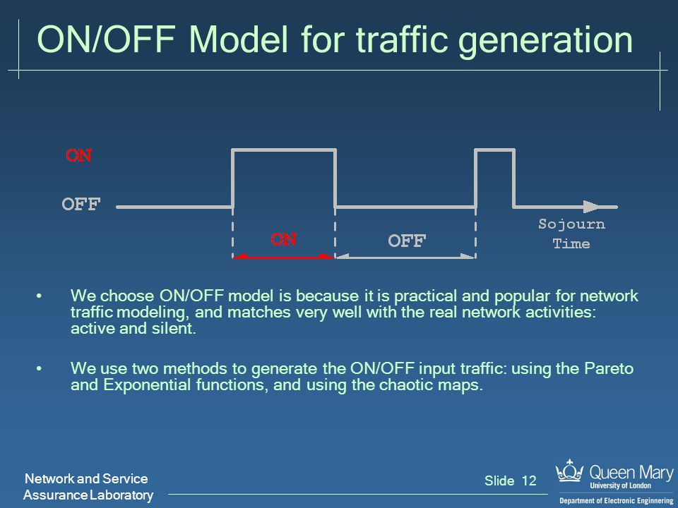 Network and Service Assurance Laboratory Slide 12 ON/OFF Model for traffic generation We choose ON/OFF model is because it is practical and popular for network traffic modeling, and matches very well with the real network activities: active and silent.