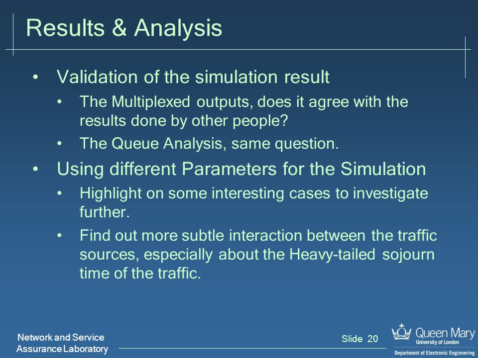 Network and Service Assurance Laboratory Slide 20 Results & Analysis Validation of the simulation result The Multiplexed outputs, does it agree with the results done by other people.