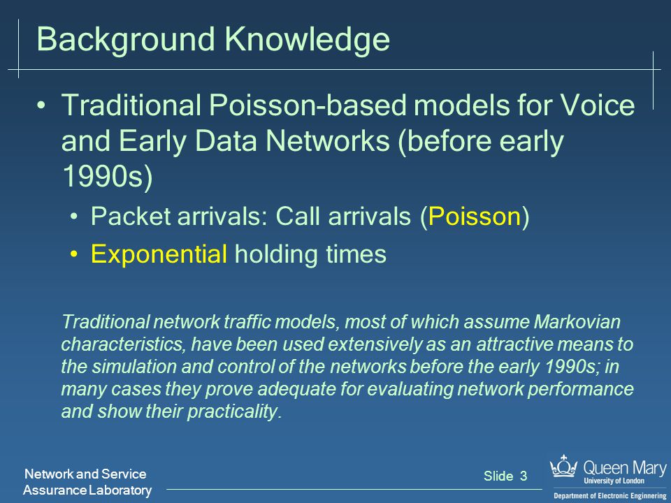 Network and Service Assurance Laboratory Slide 3 Background Knowledge Traditional Poisson-based models for Voice and Early Data Networks (before early 1990s) Packet arrivals: Call arrivals (Poisson) Exponential holding times Traditional network traffic models, most of which assume Markovian characteristics, have been used extensively as an attractive means to the simulation and control of the networks before the early 1990s; in many cases they prove adequate for evaluating network performance and show their practicality.