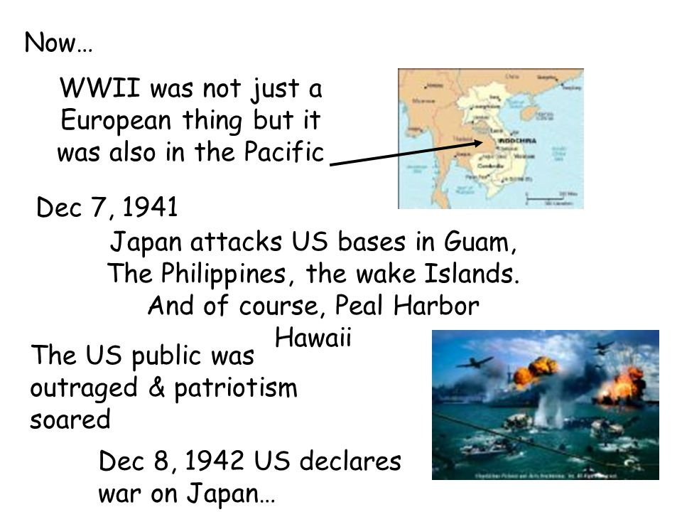 Now… WWII was not just a European thing but it was also in the Pacific Dec 7, 1941 Japan attacks US bases in Guam, The Philippines, the wake Islands.