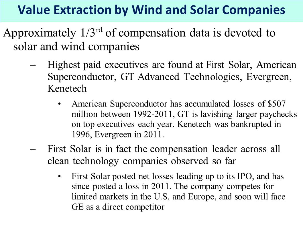 Approximately 1/3 rd of compensation data is devoted to solar and wind companies –Highest paid executives are found at First Solar, American Superconductor, GT Advanced Technologies, Evergreen, Kenetech American Superconductor has accumulated losses of $507 million between 1992-2011, GT is lavishing larger paychecks on top executives each year.
