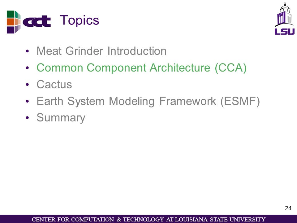 CENTER FOR COMPUTATION & TECHNOLOGY AT LOUISIANA STATE UNIVERSITY 24 Topics Meat Grinder Introduction Common Component Architecture (CCA) Cactus Earth System Modeling Framework (ESMF) Summary