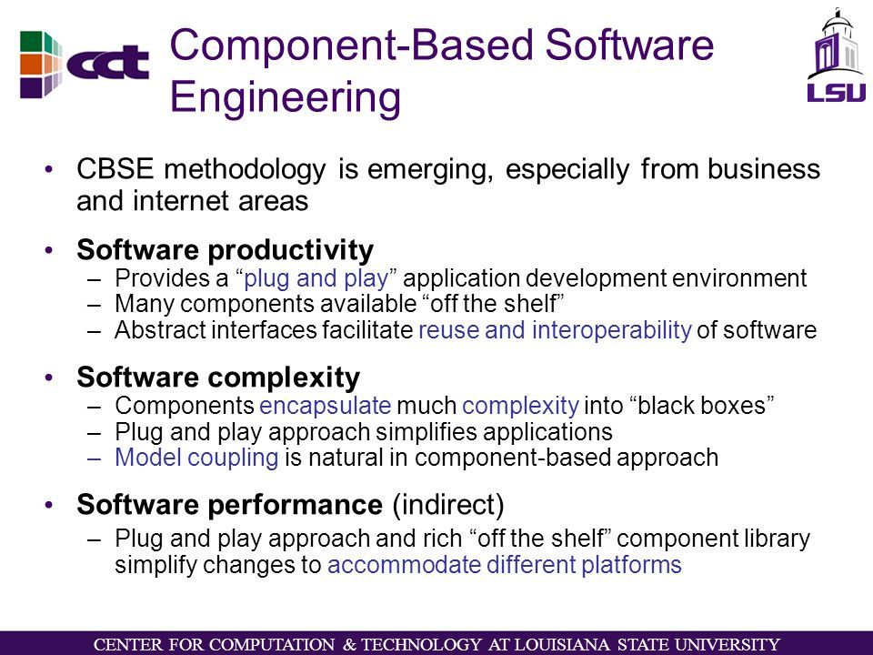 CENTER FOR COMPUTATION & TECHNOLOGY AT LOUISIANA STATE UNIVERSITY Component-Based Software Engineering CBSE methodology is emerging, especially from business and internet areas Software productivity –Provides a plug and play application development environment –Many components available off the shelf –Abstract interfaces facilitate reuse and interoperability of software Software complexity –Components encapsulate much complexity into black boxes –Plug and play approach simplifies applications –Model coupling is natural in component-based approach Software performance (indirect) –Plug and play approach and rich off the shelf component library simplify changes to accommodate different platforms