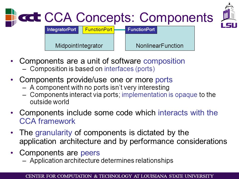 CENTER FOR COMPUTATION & TECHNOLOGY AT LOUISIANA STATE UNIVERSITY CCA Concepts: Components Components are a unit of software composition –Composition is based on interfaces (ports) Components provide/use one or more ports –A component with no ports isn't very interesting –Components interact via ports; implementation is opaque to the outside world Components include some code which interacts with the CCA framework The granularity of components is dictated by the application architecture and by performance considerations Components are peers –Application architecture determines relationships NonlinearFunction FunctionPort MidpointIntegrator IntegratorPort