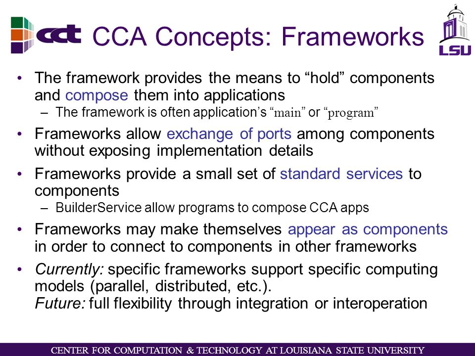 CENTER FOR COMPUTATION & TECHNOLOGY AT LOUISIANA STATE UNIVERSITY CCA Concepts: Frameworks The framework provides the means to hold components and compose them into applications –The framework is often application's main or program Frameworks allow exchange of ports among components without exposing implementation details Frameworks provide a small set of standard services to components –BuilderService allow programs to compose CCA apps Frameworks may make themselves appear as components in order to connect to components in other frameworks Currently: specific frameworks support specific computing models (parallel, distributed, etc.).