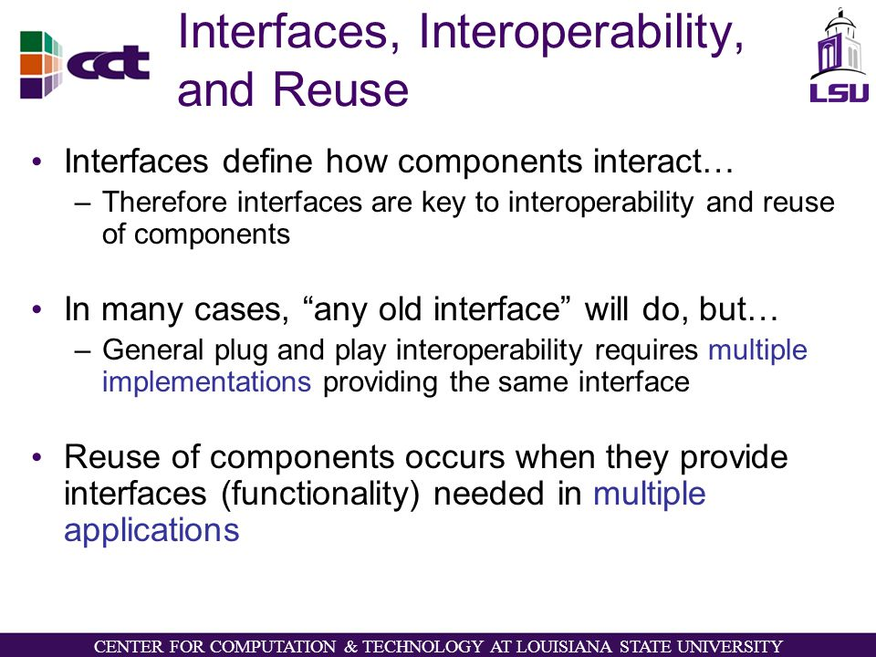 CENTER FOR COMPUTATION & TECHNOLOGY AT LOUISIANA STATE UNIVERSITY Interfaces, Interoperability, and Reuse Interfaces define how components interact… –Therefore interfaces are key to interoperability and reuse of components In many cases, any old interface will do, but… –General plug and play interoperability requires multiple implementations providing the same interface Reuse of components occurs when they provide interfaces (functionality) needed in multiple applications