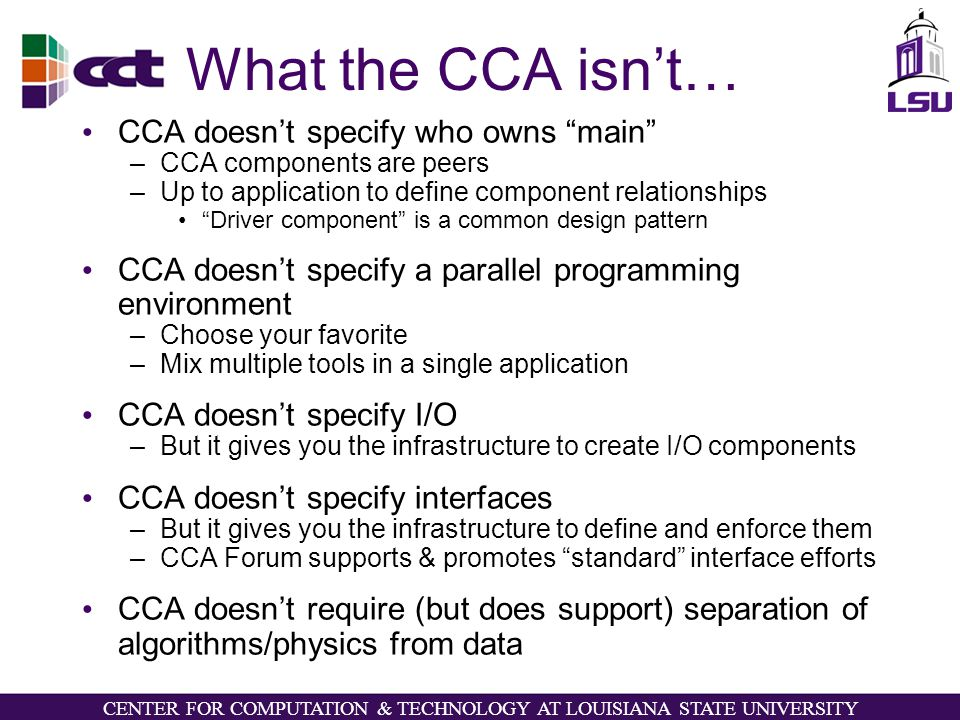 CENTER FOR COMPUTATION & TECHNOLOGY AT LOUISIANA STATE UNIVERSITY What the CCA isn't… CCA doesn't specify who owns main –CCA components are peers –Up to application to define component relationships Driver component is a common design pattern CCA doesn't specify a parallel programming environment –Choose your favorite –Mix multiple tools in a single application CCA doesn't specify I/O –But it gives you the infrastructure to create I/O components CCA doesn't specify interfaces –But it gives you the infrastructure to define and enforce them –CCA Forum supports & promotes standard interface efforts CCA doesn't require (but does support) separation of algorithms/physics from data