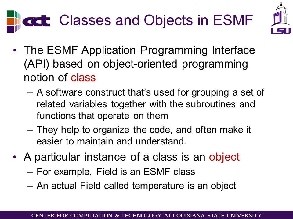 CENTER FOR COMPUTATION & TECHNOLOGY AT LOUISIANA STATE UNIVERSITY Classes and Objects in ESMF The ESMF Application Programming Interface (API) based on object-oriented programming notion of class –A software construct that's used for grouping a set of related variables together with the subroutines and functions that operate on them –They help to organize the code, and often make it easier to maintain and understand.