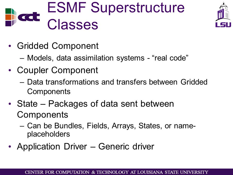 CENTER FOR COMPUTATION & TECHNOLOGY AT LOUISIANA STATE UNIVERSITY ESMF Superstructure Classes Gridded Component –Models, data assimilation systems - real code Coupler Component –Data transformations and transfers between Gridded Components State – Packages of data sent between Components –Can be Bundles, Fields, Arrays, States, or name- placeholders Application Driver – Generic driver