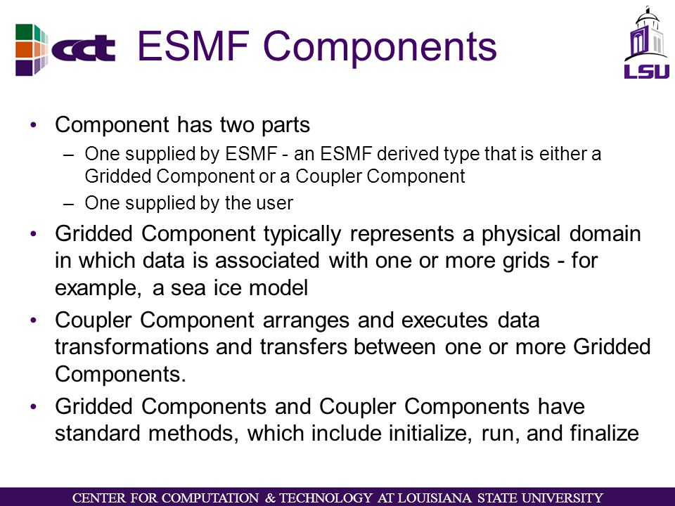 CENTER FOR COMPUTATION & TECHNOLOGY AT LOUISIANA STATE UNIVERSITY ESMF Components Component has two parts –One supplied by ESMF - an ESMF derived type that is either a Gridded Component or a Coupler Component –One supplied by the user Gridded Component typically represents a physical domain in which data is associated with one or more grids - for example, a sea ice model Coupler Component arranges and executes data transformations and transfers between one or more Gridded Components.