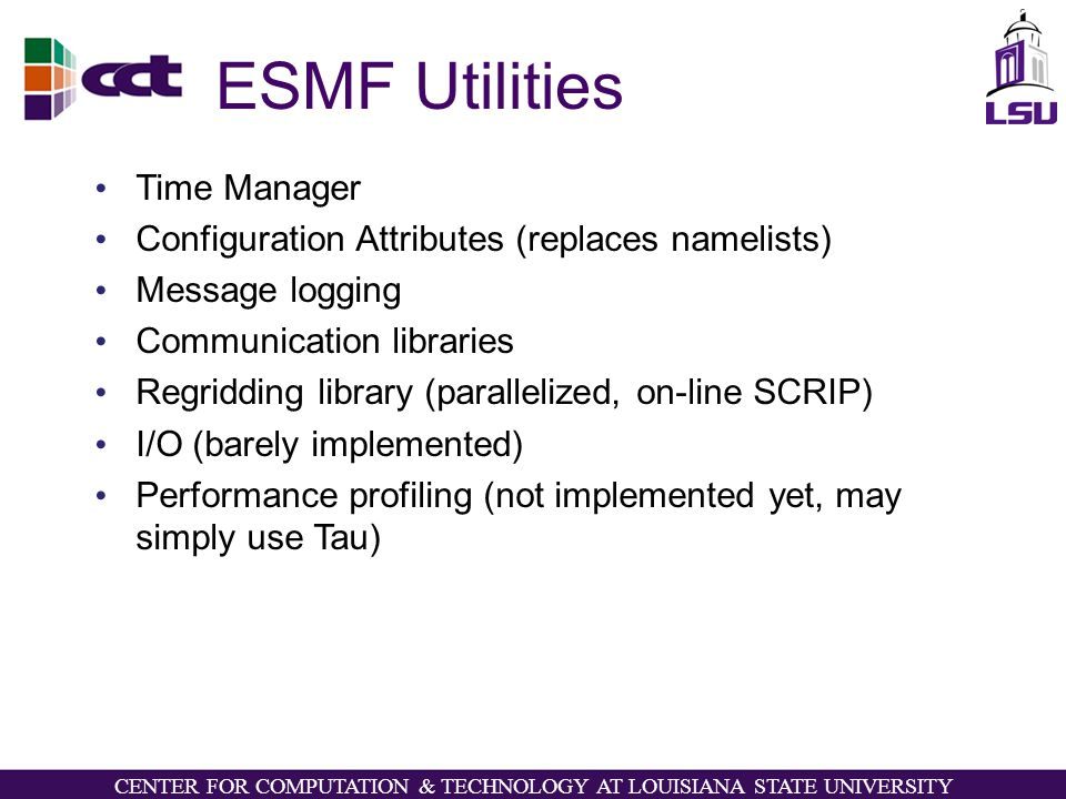 CENTER FOR COMPUTATION & TECHNOLOGY AT LOUISIANA STATE UNIVERSITY ESMF Utilities Time Manager Configuration Attributes (replaces namelists) Message logging Communication libraries Regridding library (parallelized, on-line SCRIP) I/O (barely implemented) Performance profiling (not implemented yet, may simply use Tau)