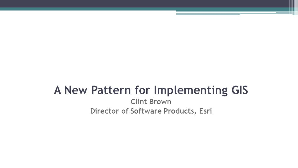 A New Pattern for Implementing GIS Clint Brown Director of Software Products, Esri
