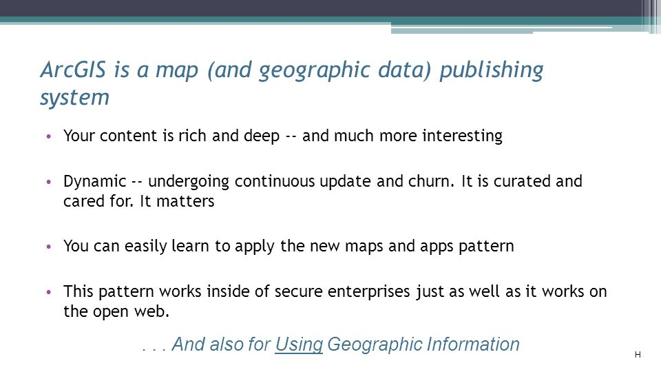 ArcGIS is a map (and geographic data) publishing system Your content is rich and deep -- and much more interesting Dynamic -- undergoing continuous up