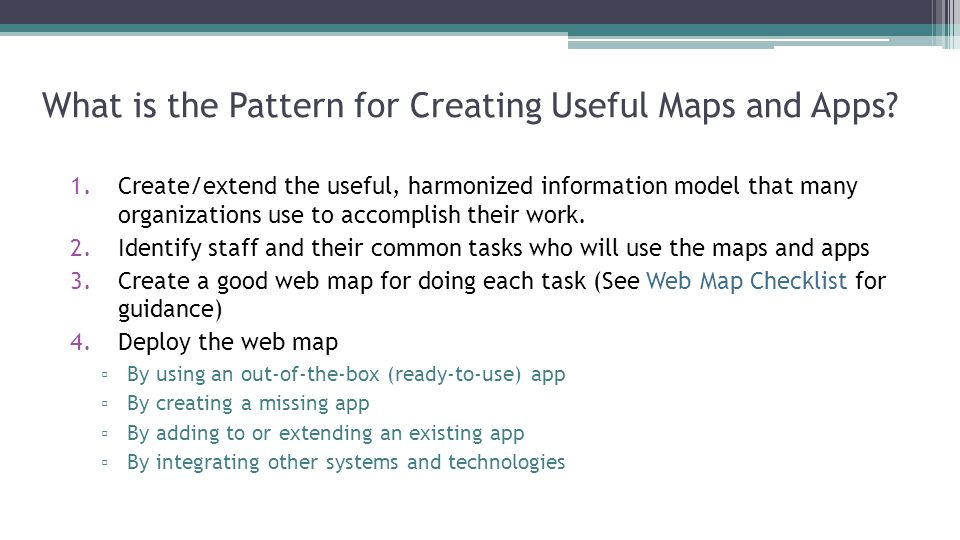 What is the Pattern for Creating Useful Maps and Apps? 1.Create/extend the useful, harmonized information model that many organizations use to accompl