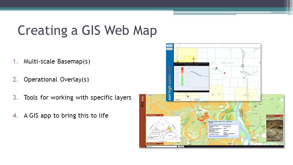 Creating a GIS Web Map 1.Multi-scale Basemap(s) 2.Operational Overlay(s) 3.Tools for working with specific layers 4.A GIS app to bring this to life