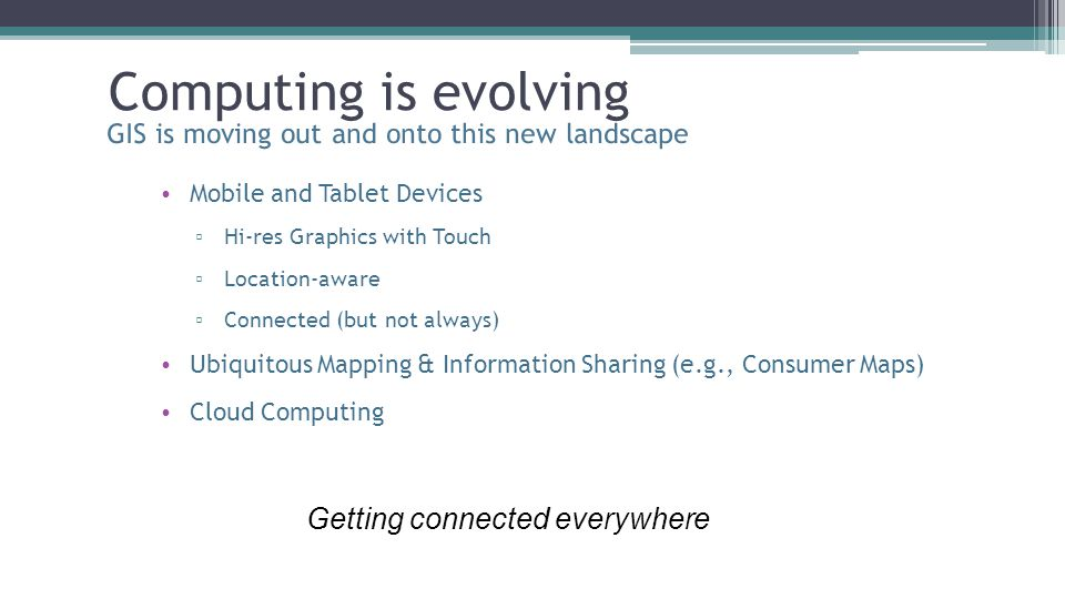 Computing is evolving GIS is moving out and onto this new landscape Mobile and Tablet Devices ▫ Hi-res Graphics with Touch ▫ Location-aware ▫ Connecte