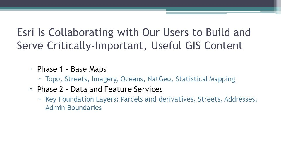 Esri Is Collaborating with Our Users to Build and Serve Critically-Important, Useful GIS Content ▫ Phase 1 – Base Maps  Topo, Streets, Imagery, Ocean