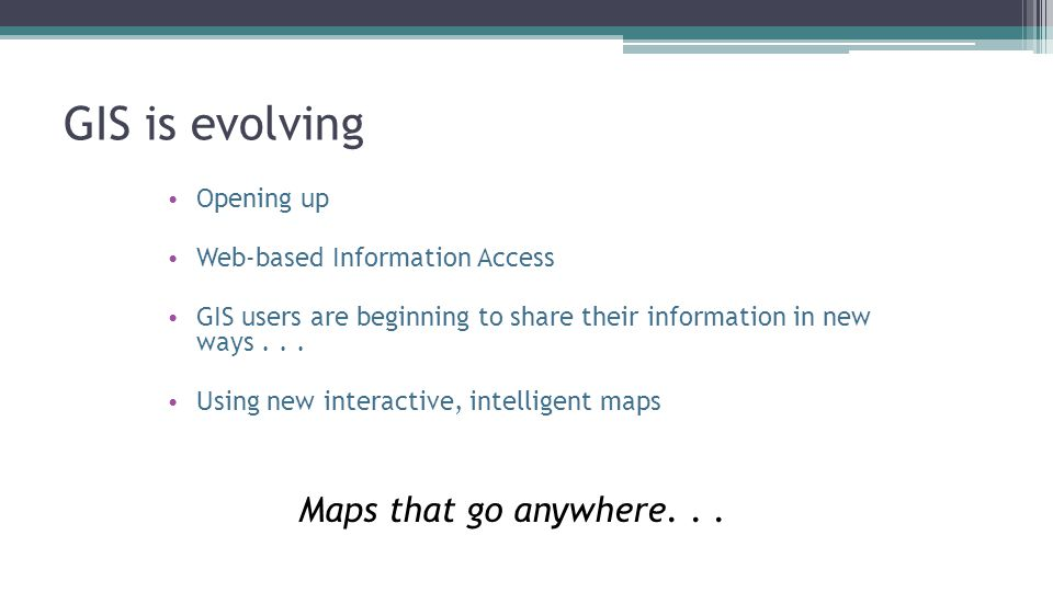 GIS is evolving Opening up Web-based Information Access GIS users are beginning to share their information in new ways...