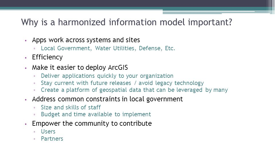 Why is a harmonized information model important? Apps work across systems and sites ▫ Local Government, Water Utilities, Defense, Etc. Efficiency Make